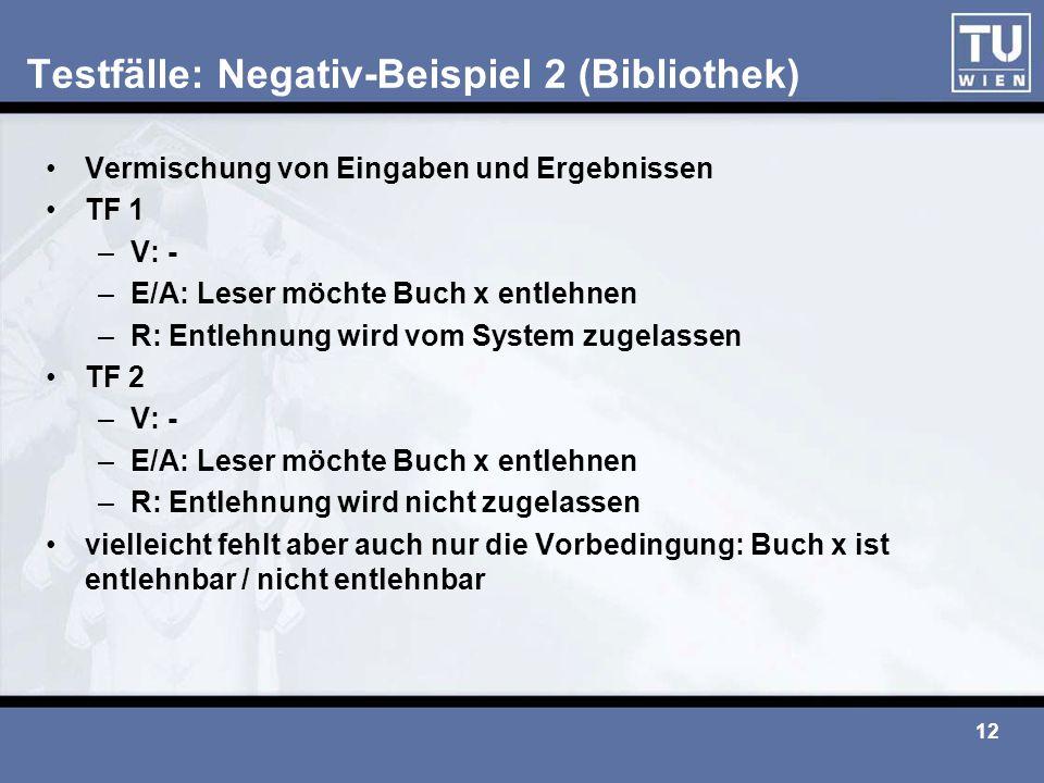 12 Testfälle: Negativ-Beispiel 2 (Bibliothek) Vermischung von Eingaben und Ergebnissen TF 1 –V: - –E/A: Leser möchte Buch x entlehnen –R: Entlehnung w