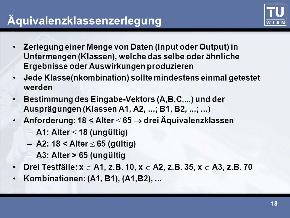 18 Äquivalenzklassenzerlegung Zerlegung einer Menge von Daten (Input oder Output) in Untermengen (Klassen), welche das selbe oder ähnliche Ergebnisse