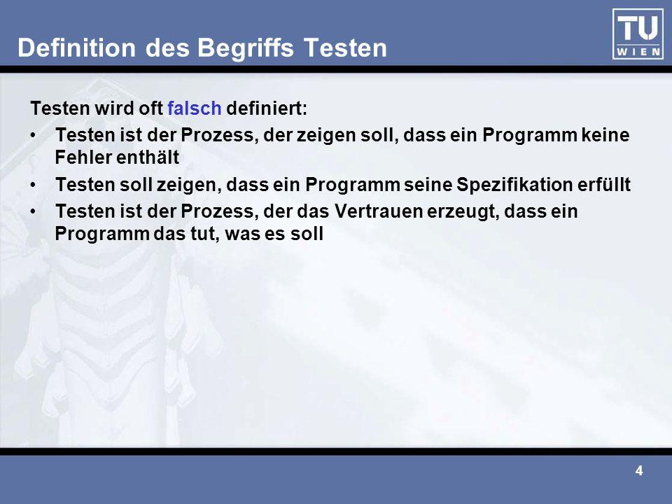 4 Definition des Begriffs Testen Testen wird oft falsch definiert: Testen ist der Prozess, der zeigen soll, dass ein Programm keine Fehler enthält Tes