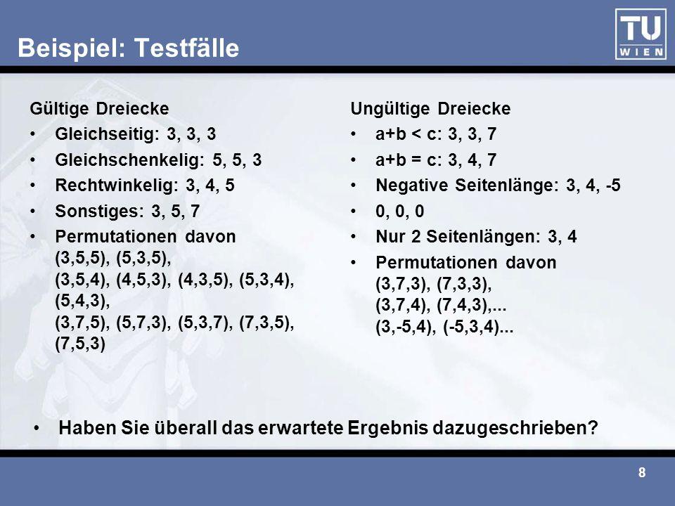 8 Beispiel: Testfälle Gültige Dreiecke Gleichseitig: 3, 3, 3 Gleichschenkelig: 5, 5, 3 Rechtwinkelig: 3, 4, 5 Sonstiges: 3, 5, 7 Permutationen davon (