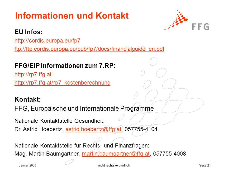 Jänner 2008nicht rechtsverbindlichSeite 21nicht rechtsverbindlichSeite 21 Informationen und Kontakt EU Infos: http://cordis.europa.eu/fp7 ftp://ftp.cordis.europa.eu/pub/fp7/docs/financialguide_en.pdf FFG/EIP Informationen zum 7.RP: http://rp7.ffg.at http://rp7.ffg.at/rp7_kostenberechnung Kontakt: FFG, Europäische und Internationale Programme Nationale Kontaktstelle Gesundheit: Dr.