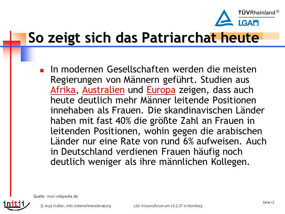 Seite 12 LGA Wissensforum am 10.2.07 in Nürnberg© Anja Walter, initii Unternehmensberatung So zeigt sich das Patriarchat heute In modernen Gesellschaften werden die meisten Regierungen von Männern geführt.
