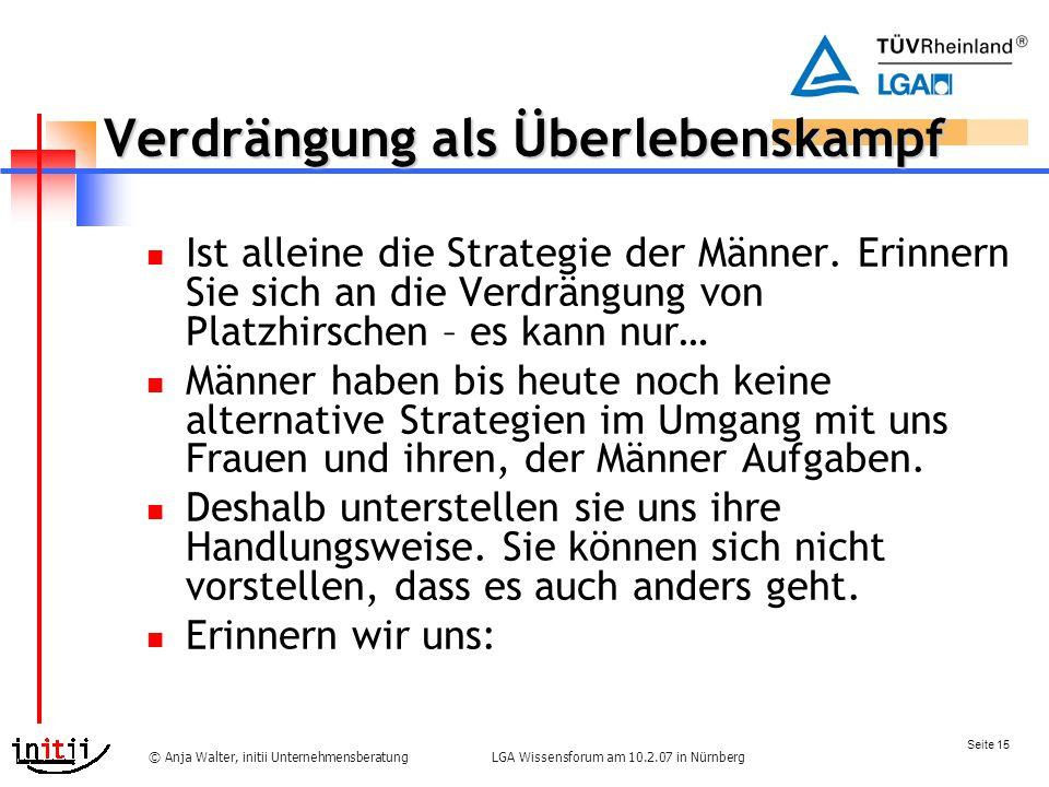 Seite 15 LGA Wissensforum am 10.2.07 in Nürnberg© Anja Walter, initii Unternehmensberatung Verdrängung als Überlebenskampf Ist alleine die Strategie der Männer.