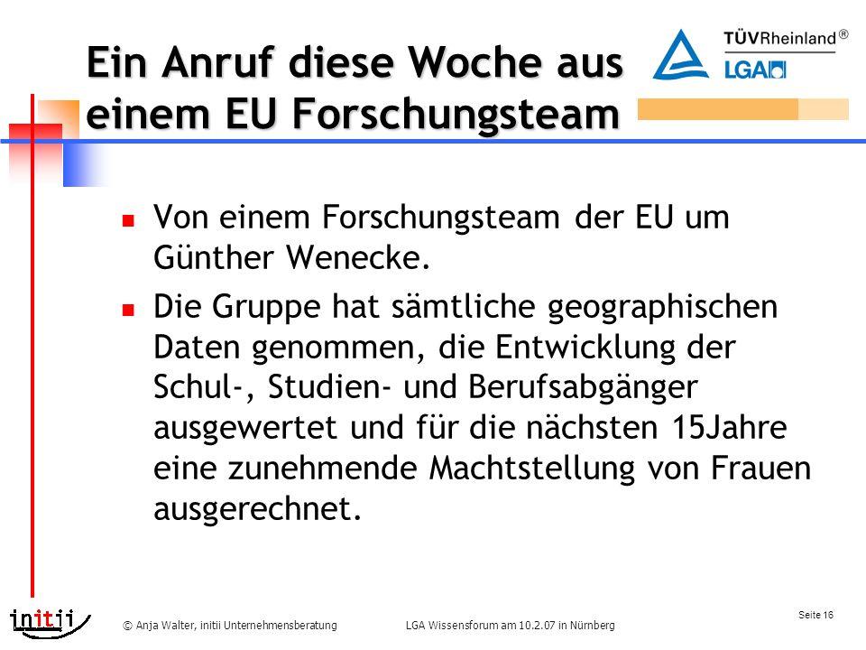 Seite 16 LGA Wissensforum am 10.2.07 in Nürnberg© Anja Walter, initii Unternehmensberatung Ein Anruf diese Woche aus einem EU Forschungsteam Von einem Forschungsteam der EU um Günther Wenecke.