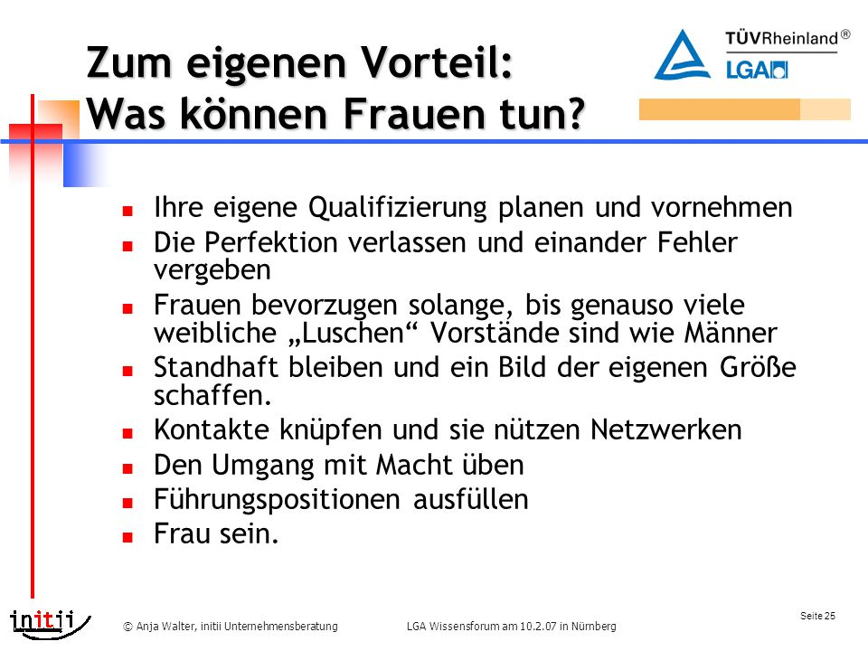 Seite 25 LGA Wissensforum am 10.2.07 in Nürnberg© Anja Walter, initii Unternehmensberatung Zum eigenen Vorteil: Was können Frauen tun.