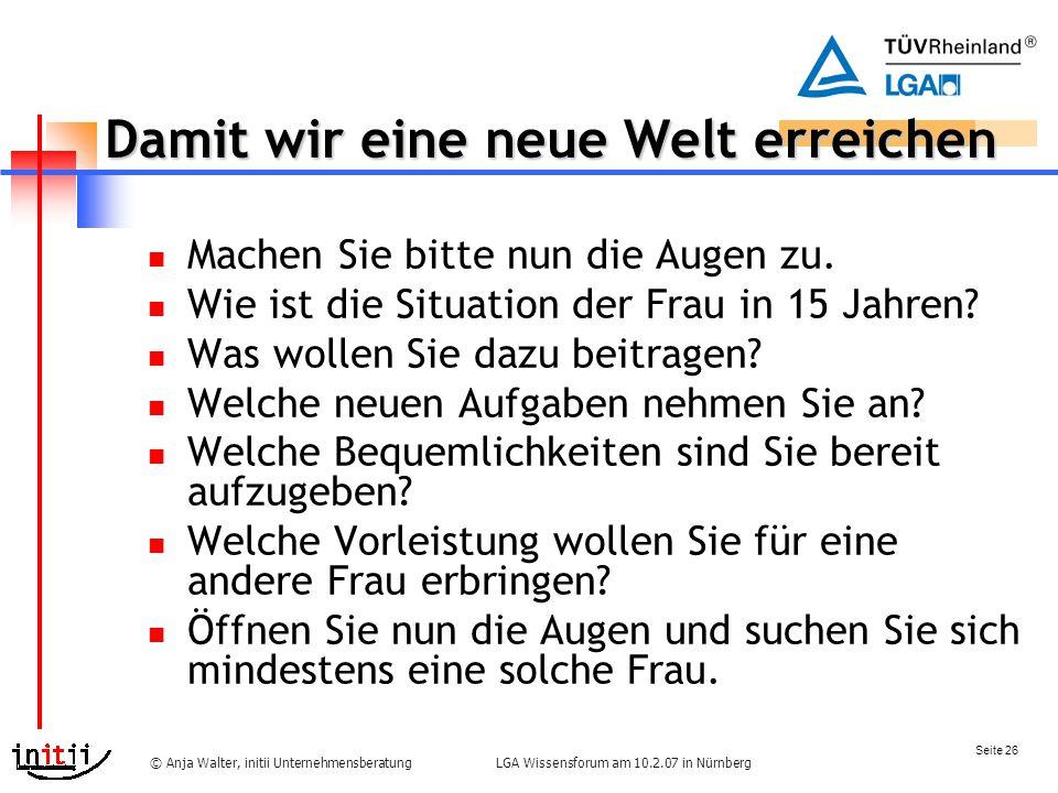 Seite 26 LGA Wissensforum am 10.2.07 in Nürnberg© Anja Walter, initii Unternehmensberatung Damit wir eine neue Welt erreichen Machen Sie bitte nun die Augen zu.
