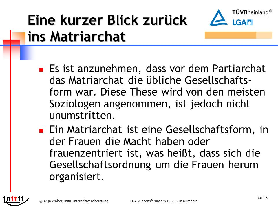 Seite 5 LGA Wissensforum am 10.2.07 in Nürnberg© Anja Walter, initii Unternehmensberatung Eine kurzer Blick zurück ins Matriarchat Es ist anzunehmen, dass vor dem Partiarchat das Matriarchat die übliche Gesellschafts- form war.