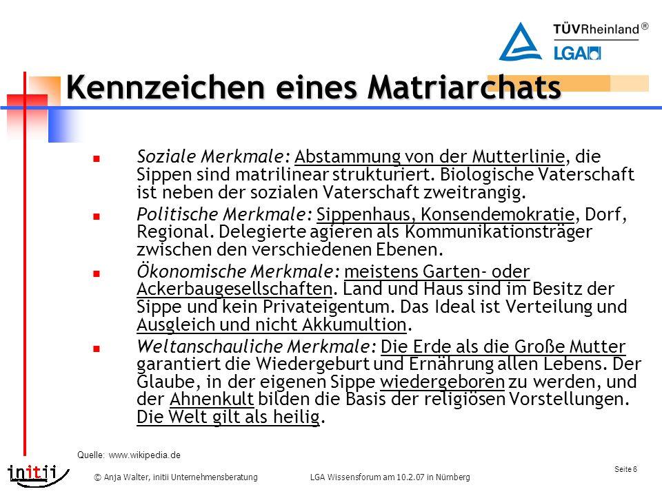 Seite 6 LGA Wissensforum am 10.2.07 in Nürnberg© Anja Walter, initii Unternehmensberatung Kennzeichen eines Matriarchats Soziale Merkmale: Abstammung von der Mutterlinie, die Sippen sind matrilinear strukturiert.