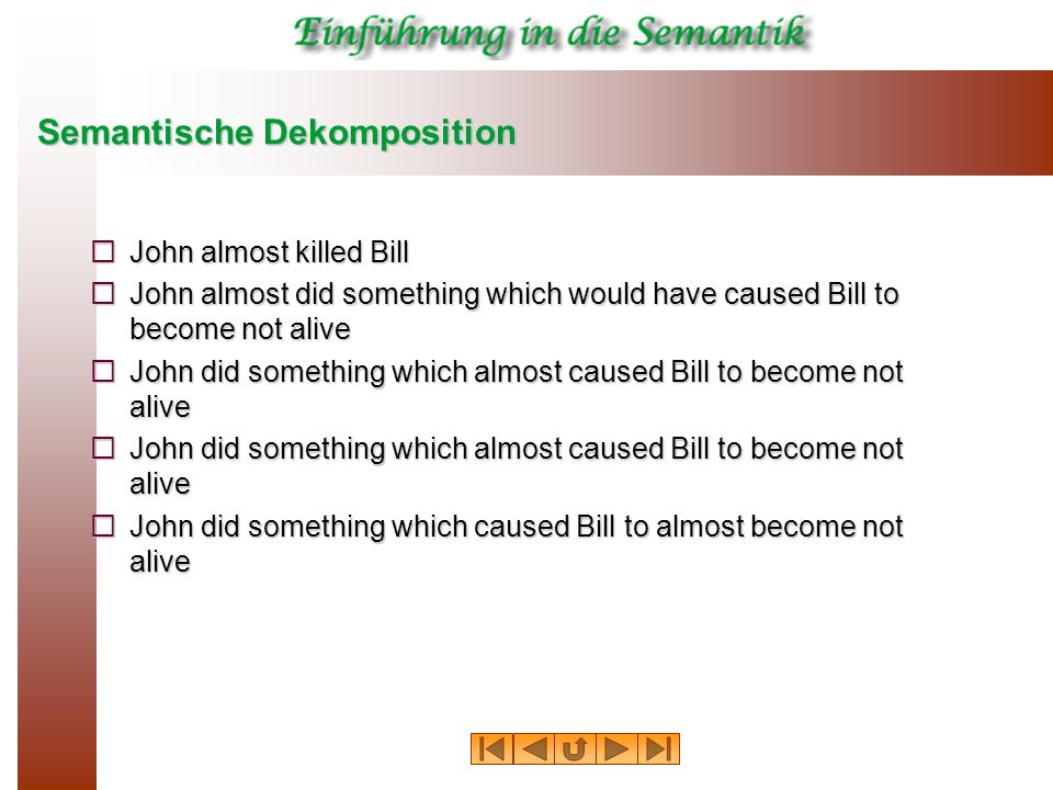 Semantische Dekomposition  John almost killed Bill  John almost did something which would have caused Bill to become not alive  John did something