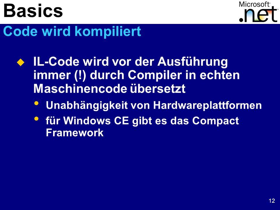 12  IL-Code wird vor der Ausführung immer (!) durch Compiler in echten Maschinencode übersetzt Unabhängigkeit von Hardwareplattformen für Windows CE gibt es das Compact Framework Basics Code wird kompiliert