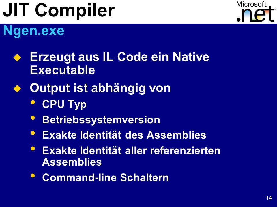 14  Erzeugt aus IL Code ein Native Executable  Output ist abhängig von CPU Typ Betriebssystemversion Exakte Identität des Assemblies Exakte Identität aller referenzierten Assemblies Command-line Schaltern JIT Compiler Ngen.exe