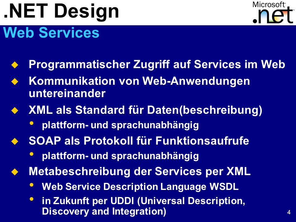 4  Programmatischer Zugriff auf Services im Web  Kommunikation von Web-Anwendungen untereinander  XML als Standard für Daten(beschreibung) plattform- und sprachunabhängig  SOAP als Protokoll für Funktionsaufrufe plattform- und sprachunabhängig  Metabeschreibung der Services per XML Web Service Description Language WSDL in Zukunft per UDDI (Universal Description, Discovery and Integration).NET Design Web Services