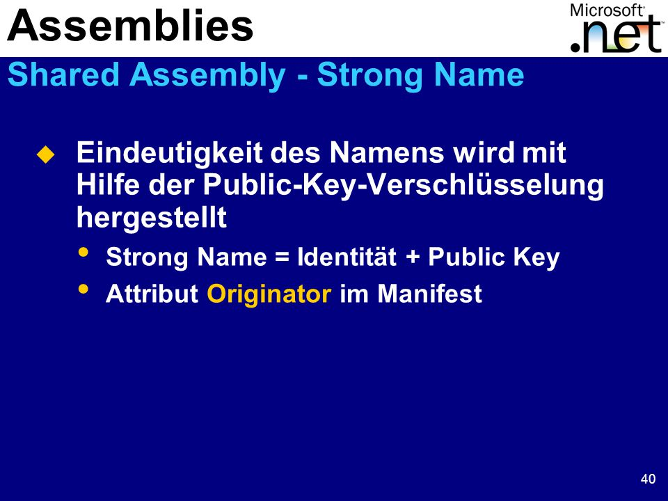 40  Eindeutigkeit des Namens wird mit Hilfe der Public-Key-Verschlüsselung hergestellt Strong Name = Identität + Public Key Attribut Originator im Manifest Assemblies Shared Assembly - Strong Name