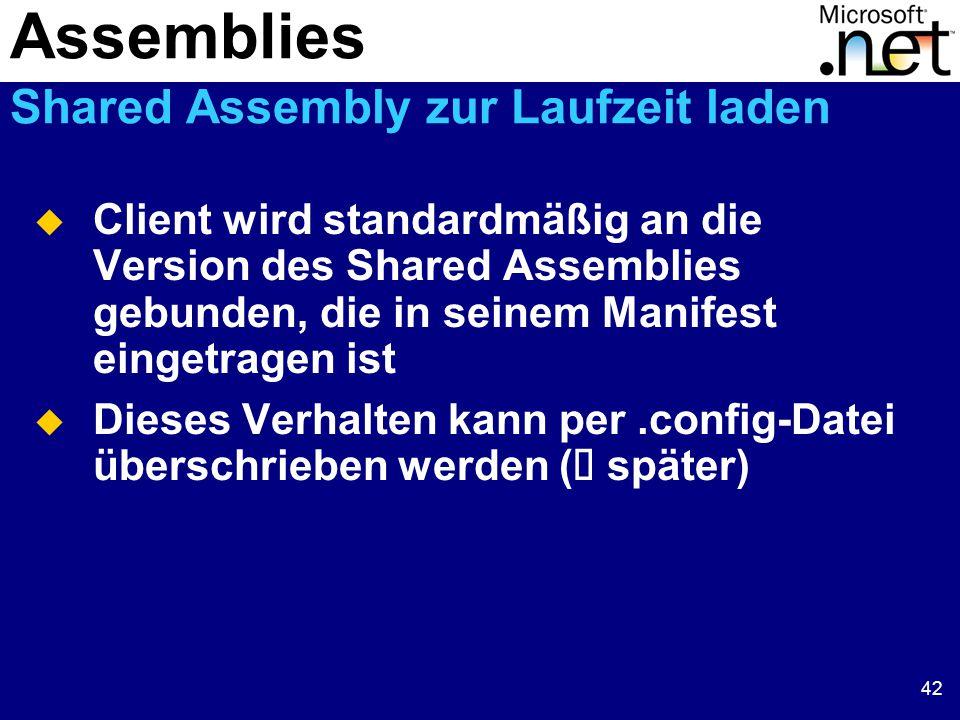 42  Client wird standardmäßig an die Version des Shared Assemblies gebunden, die in seinem Manifest eingetragen ist  Dieses Verhalten kann per.config-Datei überschrieben werden (  später) Assemblies Shared Assembly zur Laufzeit laden