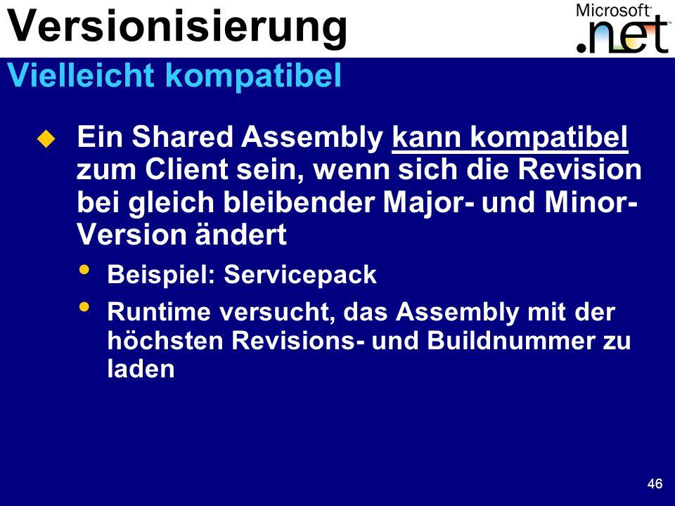 46  Ein Shared Assembly kann kompatibel zum Client sein, wenn sich die Revision bei gleich bleibender Major- und Minor- Version ändert Beispiel: Servicepack Runtime versucht, das Assembly mit der höchsten Revisions- und Buildnummer zu laden Versionisierung Vielleicht kompatibel