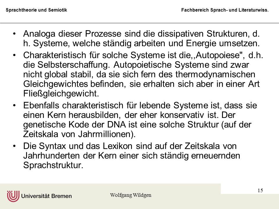 Sprachtheorie und Semiotik Fachbereich Sprach- und Literaturwiss. Wolfgang Wildgen 15 Analoga dieser Prozesse sind die dissipativen Strukturen, d. h.