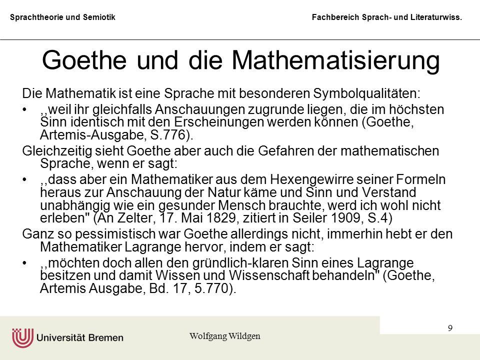 Sprachtheorie und Semiotik Fachbereich Sprach- und Literaturwiss. Wolfgang Wildgen 9 Goethe und die Mathematisierung Die Mathematik ist eine Sprache m