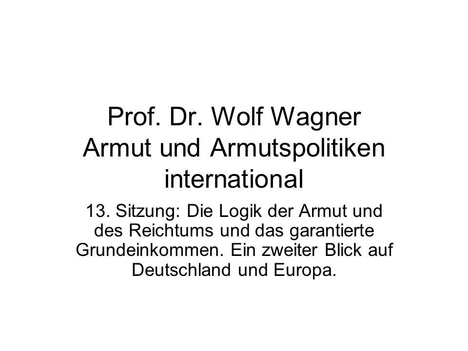 Prof. Dr. Wolf Wagner Armut und Armutspolitiken international 13. Sitzung: Die Logik der Armut und des Reichtums und das garantierte Grundeinkommen. E