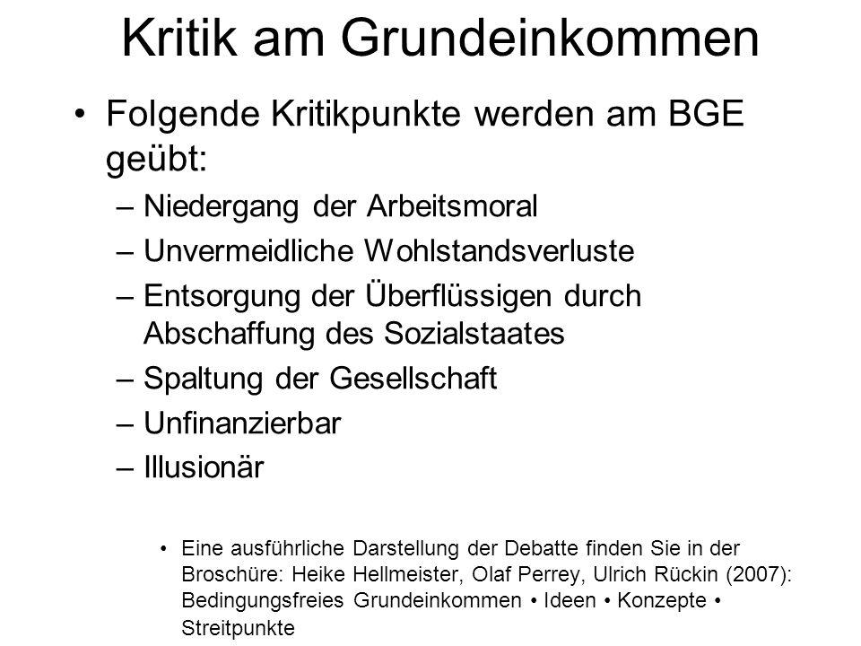 Folgende Kritikpunkte werden am BGE geübt: –Niedergang der Arbeitsmoral –Unvermeidliche Wohlstandsverluste –Entsorgung der Überflüssigen durch Abschaf