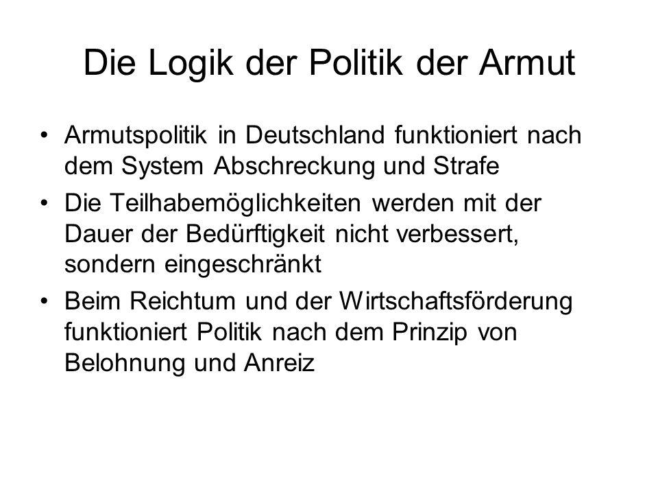 Die Logik der Politik der Armut Armutspolitik in Deutschland funktioniert nach dem System Abschreckung und Strafe Die Teilhabemöglichkeiten werden mit