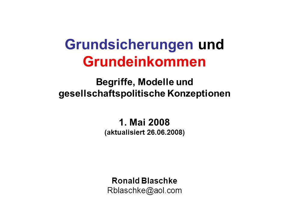 Grundsicherungen und Grundeinkommen Begriffe, Modelle und gesellschaftspolitische Konzeptionen 1. Mai 2008 (aktualisiert 26.06.2008) Ronald Blaschke R