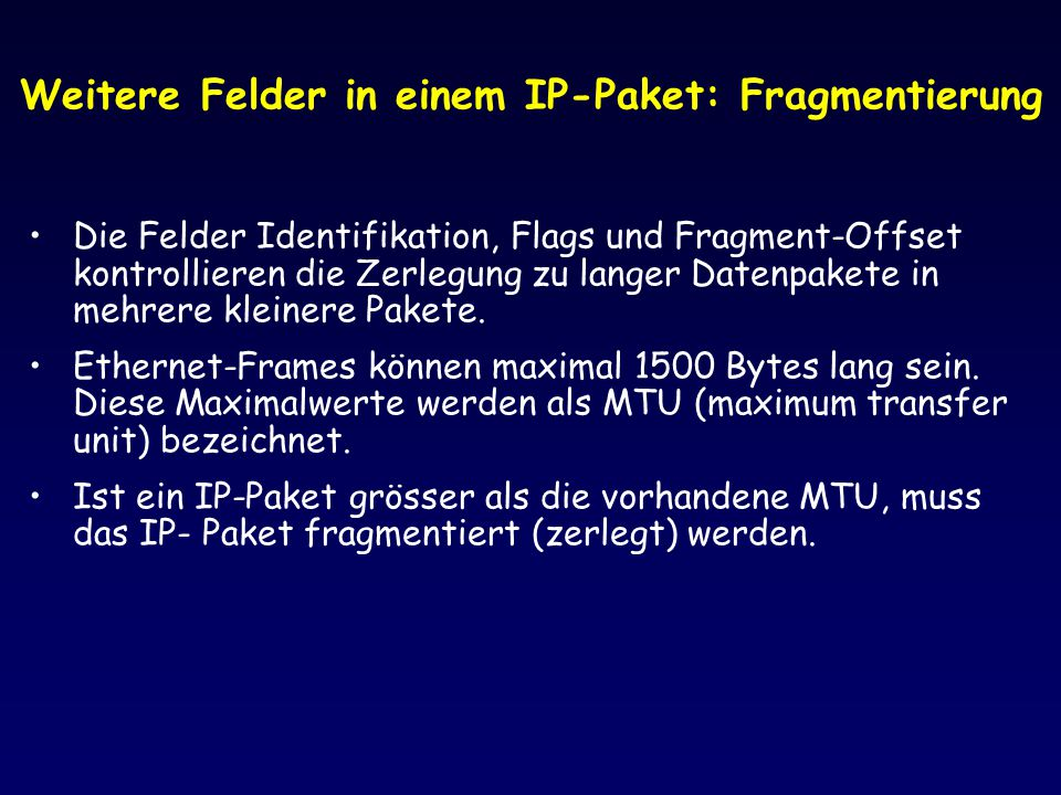 Weitere Felder in einem IP-Paket: Fragmentierung Die Felder Identifikation, Flags und Fragment-Offset kontrollieren die Zerlegung zu langer Datenpaket