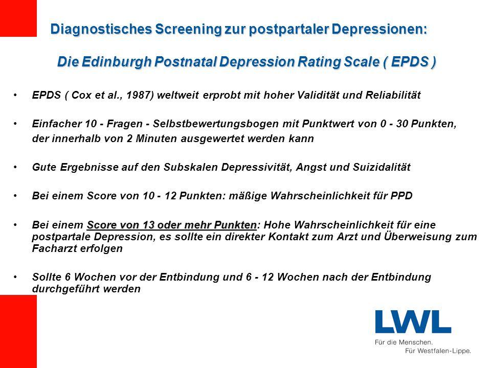 EPDS ( Cox et al., 1987) weltweit erprobt mit hoher Validität und Reliabilität Einfacher 10 - Fragen - Selbstbewertungsbogen mit Punktwert von 0 - 30 Punkten, der innerhalb von 2 Minuten ausgewertet werden kann Gute Ergebnisse auf den Subskalen Depressivität, Angst und Suizidalität Bei einem Score von 10 - 12 Punkten: mäßige Wahrscheinlichkeit für PPD Score von 13 oder mehr PunktenBei einem Score von 13 oder mehr Punkten: Hohe Wahrscheinlichkeit für eine postpartale Depression, es sollte ein direkter Kontakt zum Arzt und Überweisung zum Facharzt erfolgen Sollte 6 Wochen vor der Entbindung und 6 - 12 Wochen nach der Entbindung durchgeführt werden