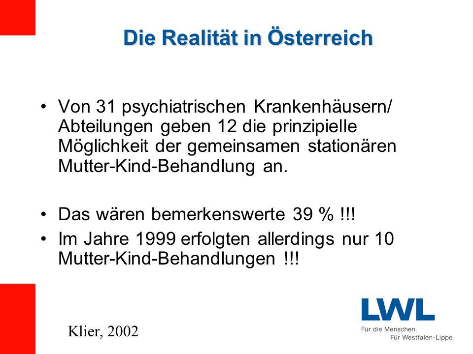 Die Realität in Österreich Von 31 psychiatrischen Krankenhäusern/ Abteilungen geben 12 die prinzipielle Möglichkeit der gemeinsamen stationären Mutter-Kind-Behandlung an.