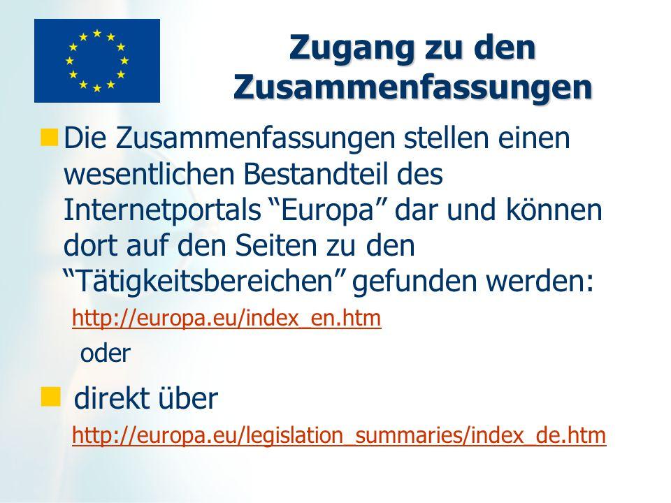 Zugang zu den Zusammenfassungen Die Zusammenfassungen stellen einen wesentlichen Bestandteil des Internetportals Europa dar und können dort auf den Seiten zu den Tätigkeitsbereichen gefunden werden: http://europa.eu/index_en.htm oder direkt über http://europa.eu/legislation_summaries/index_de.htm