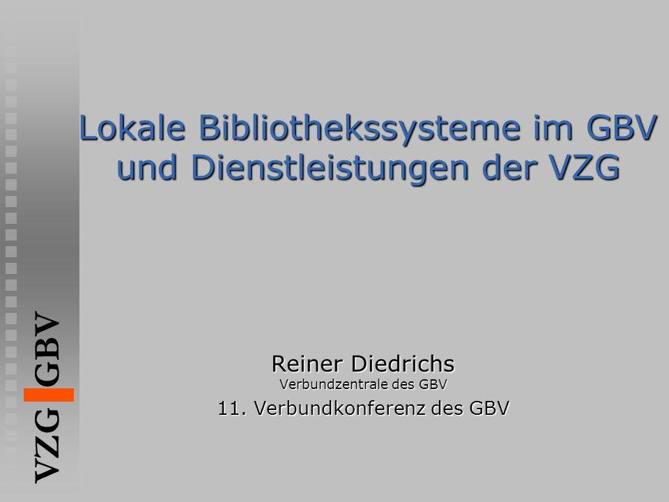 VZG GBV Lokale Bibliothekssysteme im GBV und Dienstleistungen der VZG Reiner Diedrichs Verbundzentrale des GBV 11. Verbundkonferenz des GBV