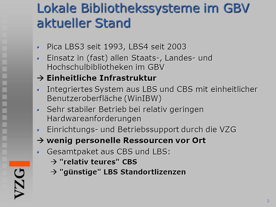VZG 2 Lokale Bibliothekssysteme im GBV aktueller Stand Pica LBS3 seit 1993, LBS4 seit 2003 Pica LBS3 seit 1993, LBS4 seit 2003 Einsatz in (fast) allen