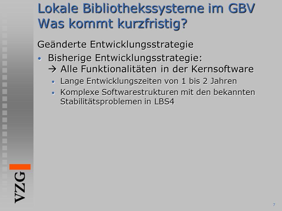 VZG 7 Lokale Bibliothekssysteme im GBV Was kommt kurzfristig? Geänderte Entwicklungsstrategie Bisherige Entwicklungsstrategie:  Alle Funktionalitäten