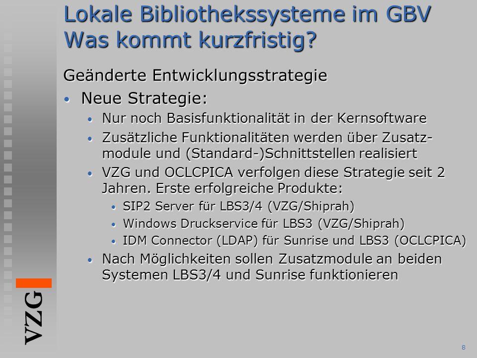 VZG 8 Lokale Bibliothekssysteme im GBV Was kommt kurzfristig? Geänderte Entwicklungsstrategie Neue Strategie: Neue Strategie: Nur noch Basisfunktional