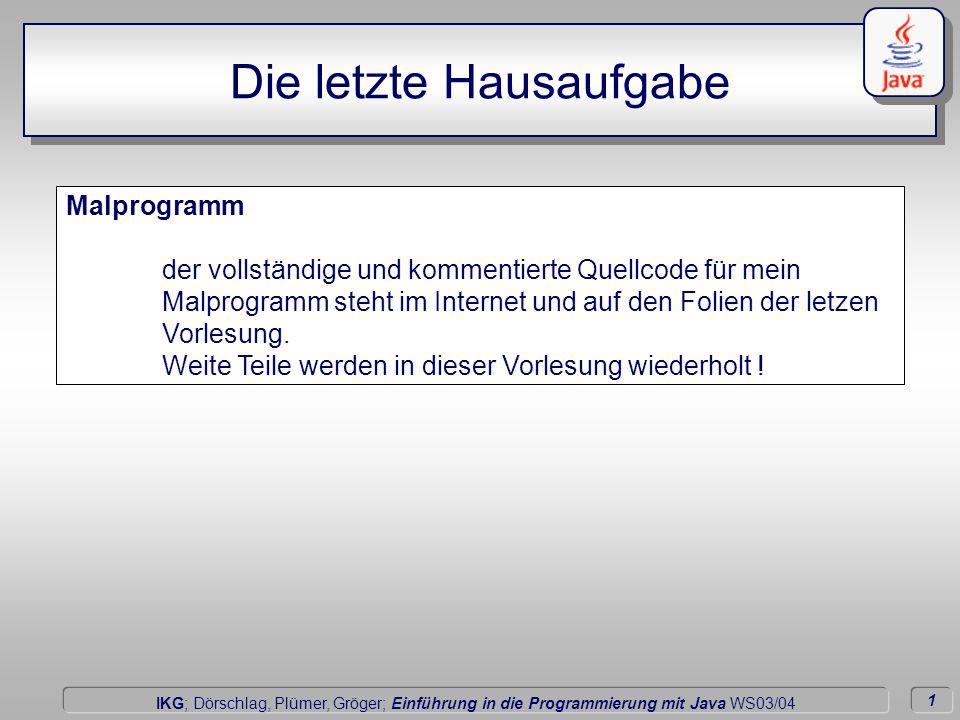 1 Dörschlag IKG; Dörschlag, Plümer, Gröger; Einführung in die Programmierung mit Java WS03/04 Malprogramm der vollständige und kommentierte Quellcode für mein Malprogramm steht im Internet und auf den Folien der letzen Vorlesung.