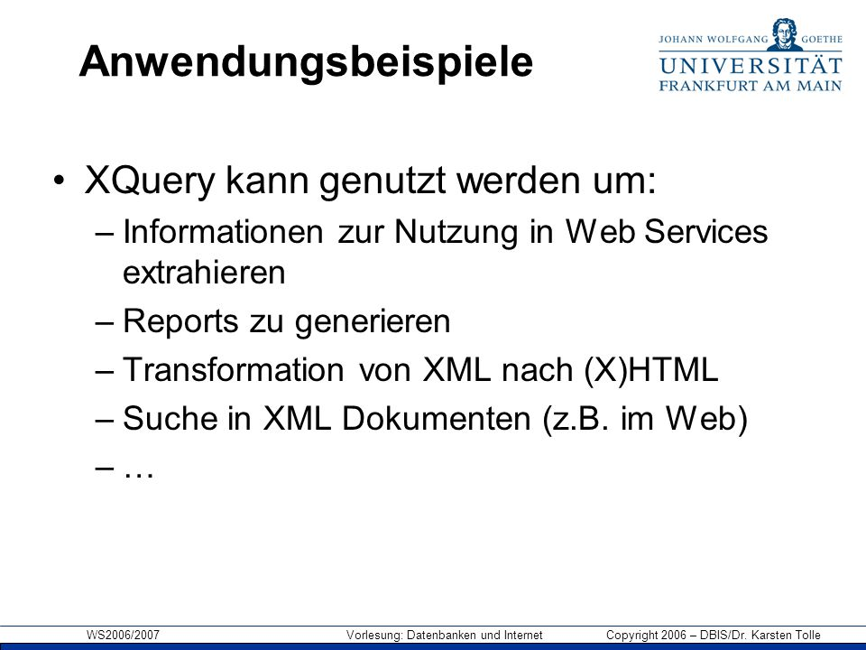WS2006/2007 Vorlesung: Datenbanken und Internet Copyright 2006 – DBIS/Dr. Karsten Tolle Anwendungsbeispiele XQuery kann genutzt werden um: –Informatio