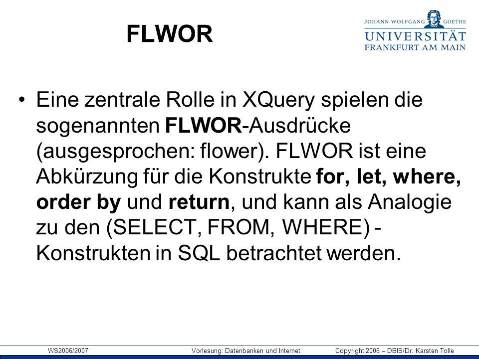 WS2006/2007 Vorlesung: Datenbanken und Internet Copyright 2006 – DBIS/Dr. Karsten Tolle FLWOR Eine zentrale Rolle in XQuery spielen die sogenannten FL