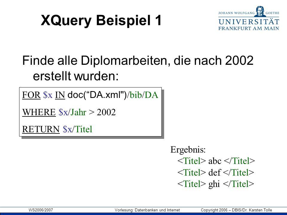 WS2006/2007 Vorlesung: Datenbanken und Internet Copyright 2006 – DBIS/Dr. Karsten Tolle XQuery Beispiel 1 Finde alle Diplomarbeiten, die nach 2002 ers