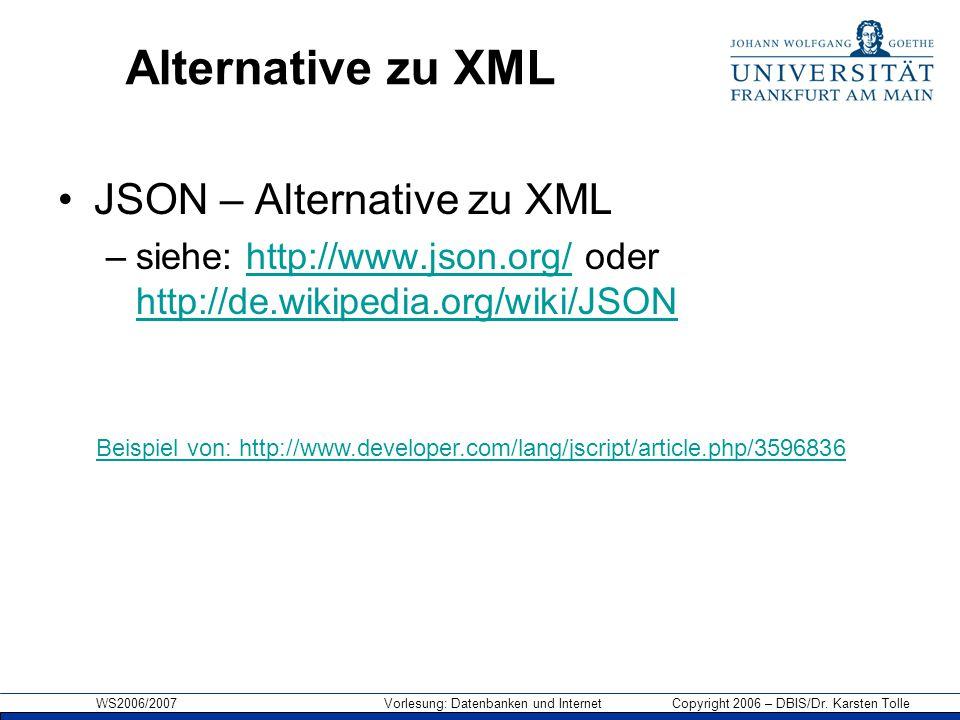 WS2006/2007 Vorlesung: Datenbanken und Internet Copyright 2006 – DBIS/Dr. Karsten Tolle Alternative zu XML JSON – Alternative zu XML –siehe: http://ww