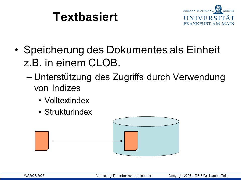 WS2006/2007 Vorlesung: Datenbanken und Internet Copyright 2006 – DBIS/Dr. Karsten Tolle Textbasiert Speicherung des Dokumentes als Einheit z.B. in ein