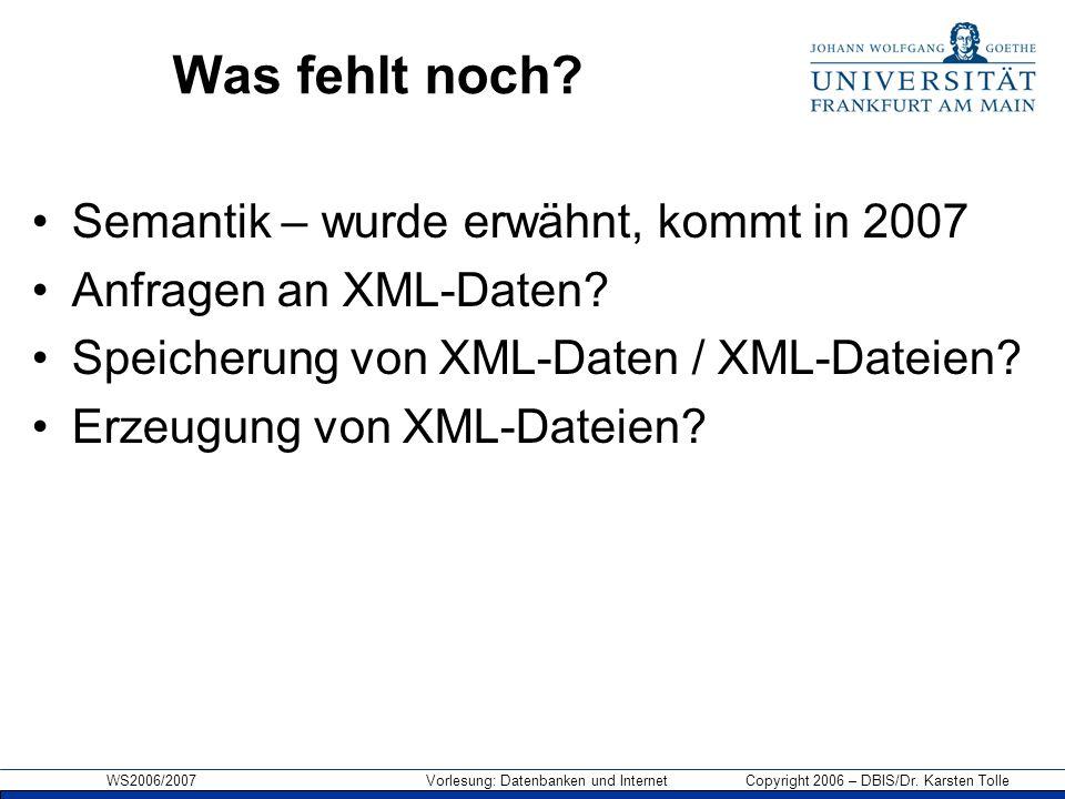 WS2006/2007 Vorlesung: Datenbanken und Internet Copyright 2006 – DBIS/Dr. Karsten Tolle Was fehlt noch? Semantik – wurde erwähnt, kommt in 2007 Anfrag
