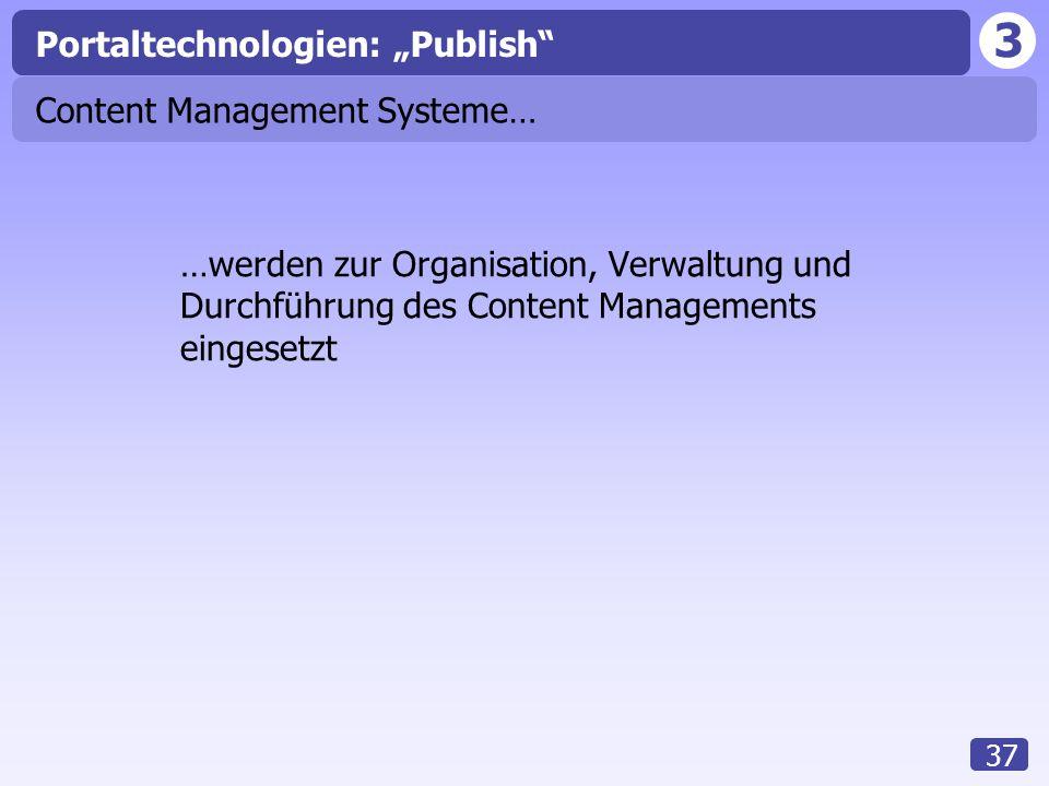 """3 37 Content Management Systeme… …werden zur Organisation, Verwaltung und Durchführung des Content Managements eingesetzt Portaltechnologien: """"Publish"""