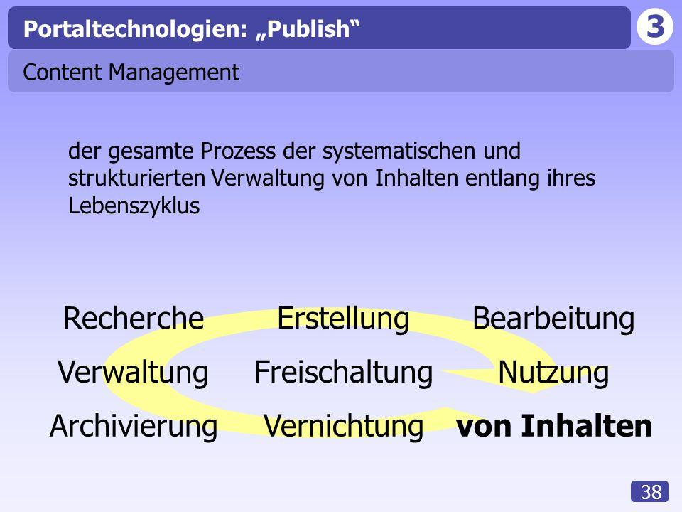 """3 38 Content Management der gesamte Prozess der systematischen und strukturierten Verwaltung von Inhalten entlang ihres Lebenszyklus RechercheErstellungBearbeitung VerwaltungFreischaltungNutzung ArchivierungVernichtungvon Inhalten Portaltechnologien: """"Publish"""