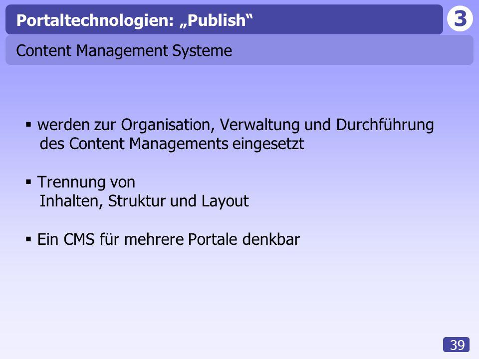 """3 39 Content Management Systeme  werden zur Organisation, Verwaltung und Durchführung des Content Managements eingesetzt  Trennung von Inhalten, Struktur und Layout  Ein CMS für mehrere Portale denkbar Portaltechnologien: """"Publish"""