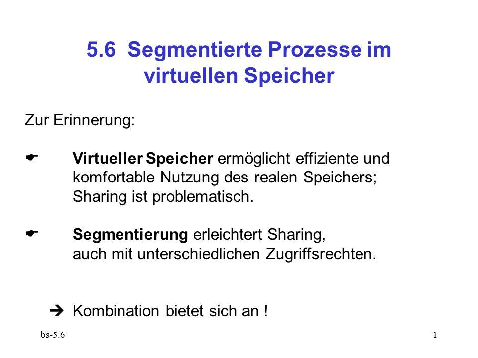 bs-5.62 5.6.1 Grobkörnige Segmentierung Jedes Segment umfasst eine oder mehrere Seiten: Segmentdeskriptor beschreibt nicht Bytefolge im Arbeitsspeicher, sondern Seitenfolge im virtuellen Speicher, d.h.