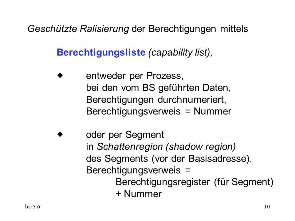 bs-5.610 Geschützte Ralisierung der Berechtigungen mittels Berechtigungsliste (capability list),  entweder per Prozess, bei den vom BS geführten Daten, Berechtigungen durchnumeriert, Berechtigungsverweis = Nummer  oder per Segment in Schattenregion (shadow region) des Segments (vor der Basisadresse), Berechtigungsverweis = Berechtigungsregister (für Segment) + Nummer