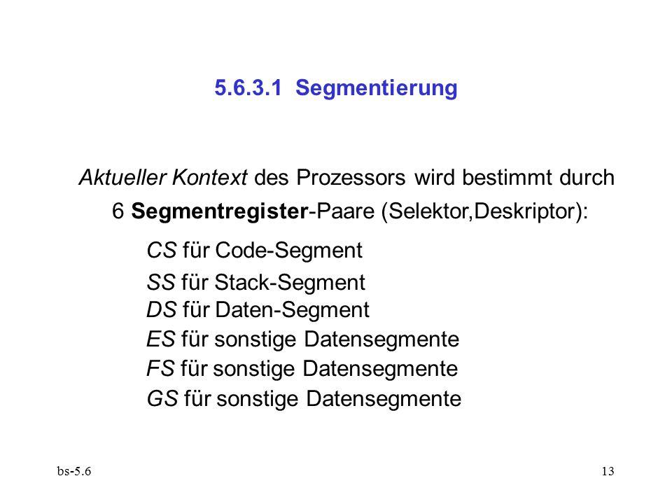 bs-5.613 5.6.3.1 Segmentierung Aktueller Kontext des Prozessors wird bestimmt durch 6 Segmentregister-Paare (Selektor,Deskriptor): CS für Code-Segment SS für Stack-Segment DS für Daten-Segment ES für sonstige Datensegmente FS für sonstige Datensegmente GS für sonstige Datensegmente