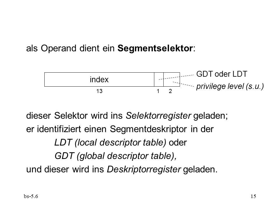 bs-5.615 als Operand dient ein Segmentselektor: dieser Selektor wird ins Selektorregister geladen; er identifiziert einen Segmentdeskriptor in der LDT (local descriptor table) oder GDT (global descriptor table), und dieser wird ins Deskriptorregister geladen.