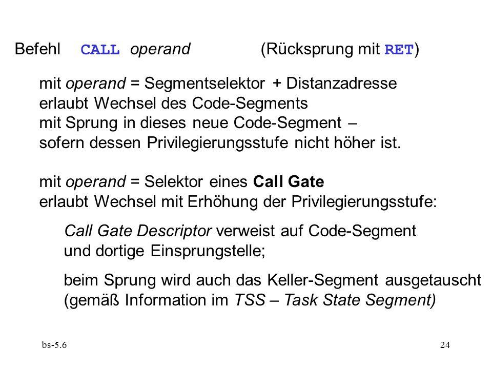 bs-5.624 Befehl CALL operand (Rücksprung mit RET ) mit operand = Segmentselektor + Distanzadresse erlaubt Wechsel des Code-Segments mit Sprung in dies