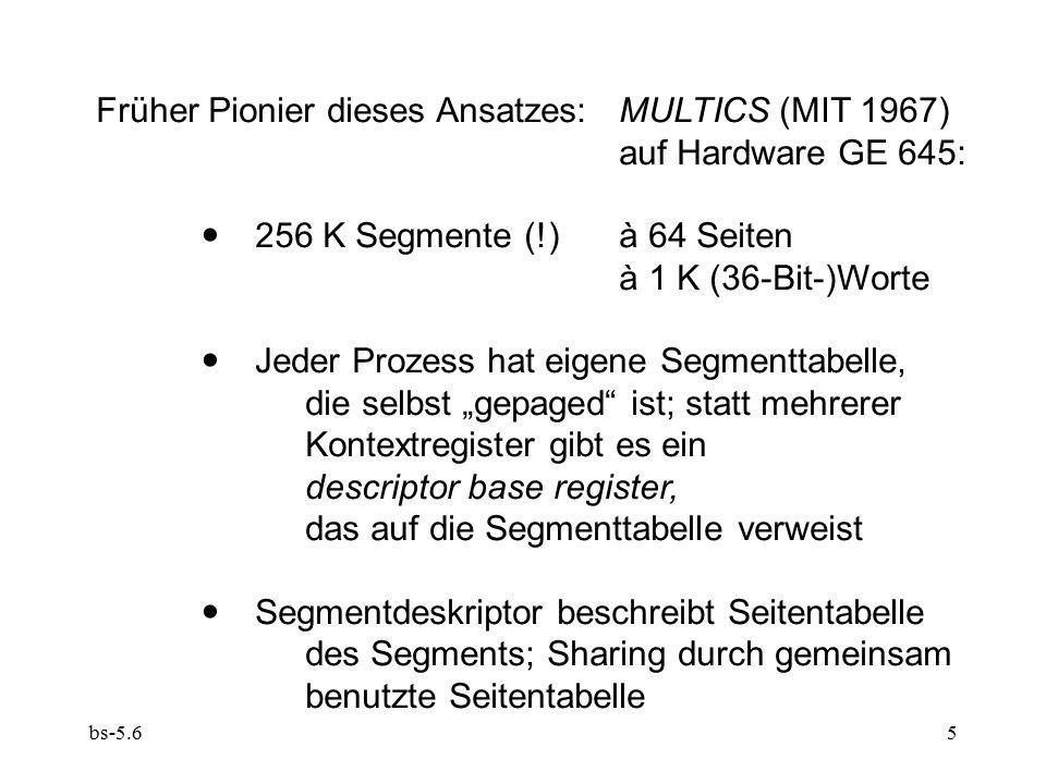 """bs-5.65 Früher Pionier dieses Ansatzes: MULTICS (MIT 1967) auf Hardware GE 645:  256 K Segmente (!) à 64 Seiten à 1 K (36-Bit-)Worte  Jeder Prozess hat eigene Segmenttabelle, die selbst """"gepaged ist; statt mehrerer Kontextregister gibt es ein descriptor base register, das auf die Segmenttabelle verweist  Segmentdeskriptor beschreibt Seitentabelle des Segments; Sharing durch gemeinsam benutzte Seitentabelle"""
