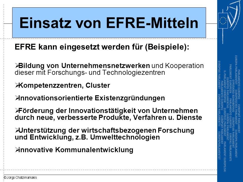 Einsatz von EFRE-Mitteln EFRE kann eingesetzt werden für (Beispiele):  Bildung von Unternehmensnetzwerken und Kooperation dieser mit Forschungs- und Technologiezentren  Kompetenzzentren, Cluster  Innovationsorientierte Existenzgründungen  Förderung der Innovationstätigkeit von Unternehmen durch neue, verbesserte Produkte, Verfahren u.